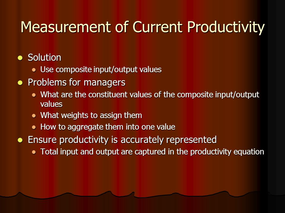Measurement of Current Productivity Solution Solution Use composite input/output values Use composite input/output values Problems for managers Problems for managers What are the constituent values of the composite input/output values What are the constituent values of the composite input/output values What weights to assign them What weights to assign them How to aggregate them into one value How to aggregate them into one value Ensure productivity is accurately represented Ensure productivity is accurately represented Total input and output are captured in the productivity equation Total input and output are captured in the productivity equation