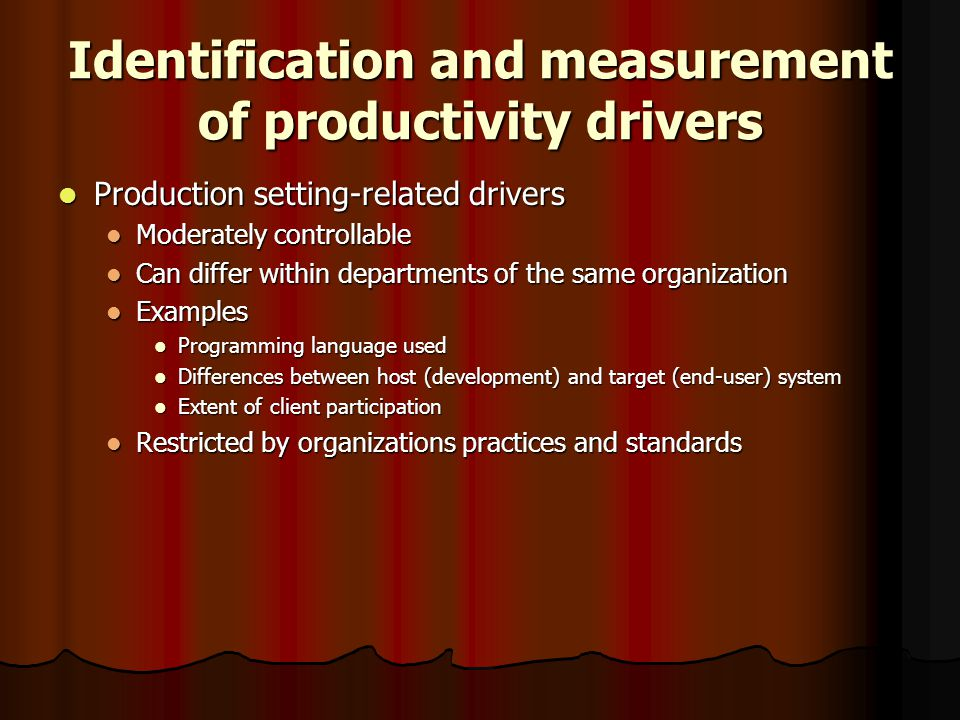 Identification and measurement of productivity drivers Production setting-related drivers Production setting-related drivers Moderately controllable Moderately controllable Can differ within departments of the same organization Can differ within departments of the same organization Examples Examples Programming language used Programming language used Differences between host (development) and target (end-user) system Differences between host (development) and target (end-user) system Extent of client participation Extent of client participation Restricted by organizations practices and standards Restricted by organizations practices and standards