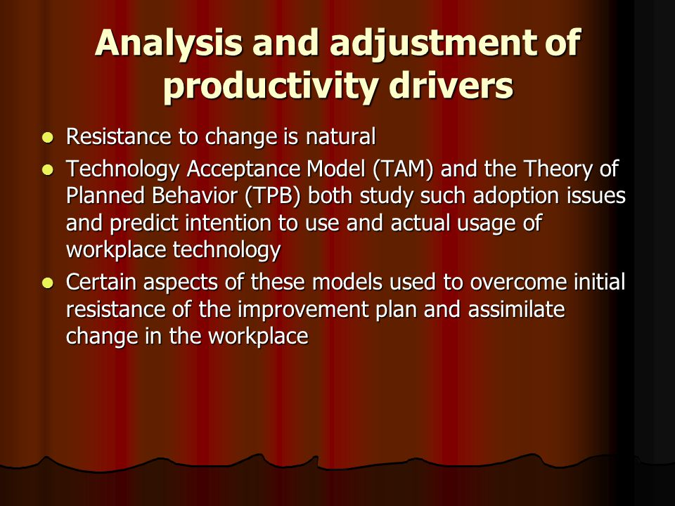 Analysis and adjustment of productivity drivers Resistance to change is natural Resistance to change is natural Technology Acceptance Model (TAM) and the Theory of Planned Behavior (TPB) both study such adoption issues and predict intention to use and actual usage of workplace technology Technology Acceptance Model (TAM) and the Theory of Planned Behavior (TPB) both study such adoption issues and predict intention to use and actual usage of workplace technology Certain aspects of these models used to overcome initial resistance of the improvement plan and assimilate change in the workplace Certain aspects of these models used to overcome initial resistance of the improvement plan and assimilate change in the workplace