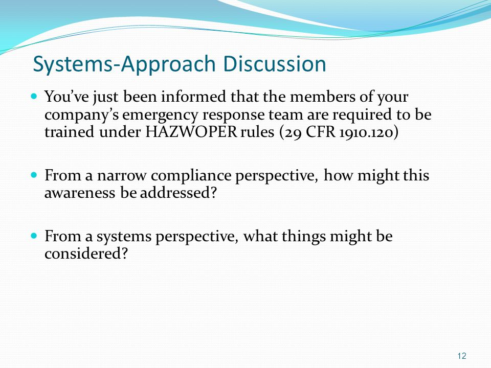 Systems-Approach Discussion You've just been informed that the members of your company's emergency response team are required to be trained under HAZWOPER rules (29 CFR 1910.120) From a narrow compliance perspective, how might this awareness be addressed.