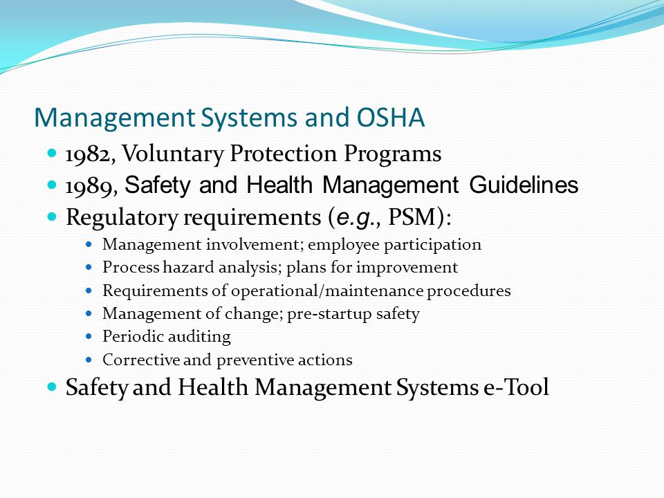 Management Systems and OSHA 1982, Voluntary Protection Programs 1989, Safety and Health Management Guidelines Regulatory requirements ( e.g., PSM): Management involvement; employee participation Process hazard analysis; plans for improvement Requirements of operational/maintenance procedures Management of change; pre-startup safety Periodic auditing Corrective and preventive actions Safety and Health Management Systems e-Tool