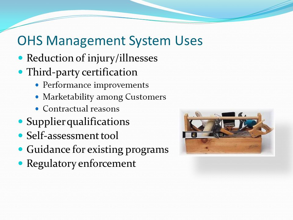 OHS Management System Uses Reduction of injury/illnesses Third-party certification Performance improvements Marketability among Customers Contractual reasons Supplier qualifications Self-assessment tool Guidance for existing programs Regulatory enforcement