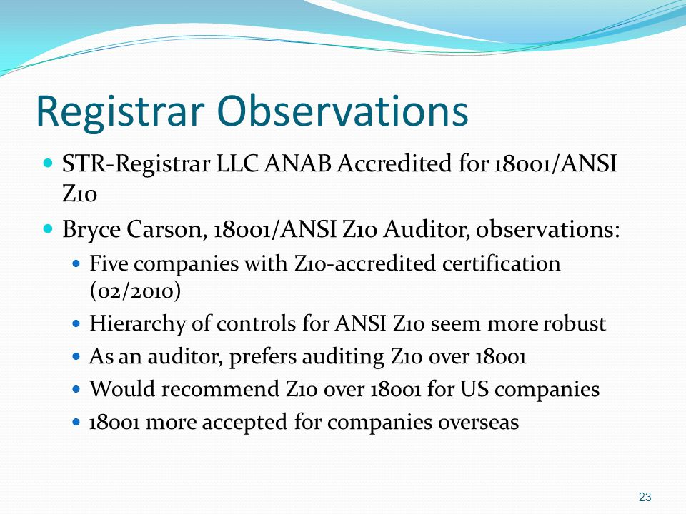 Registrar Observations STR-Registrar LLC ANAB Accredited for 18001/ANSI Z10 Bryce Carson, 18001/ANSI Z10 Auditor, observations: Five companies with Z10-accredited certification (02/2010) Hierarchy of controls for ANSI Z10 seem more robust As an auditor, prefers auditing Z10 over 18001 Would recommend Z10 over 18001 for US companies 18001 more accepted for companies overseas 23
