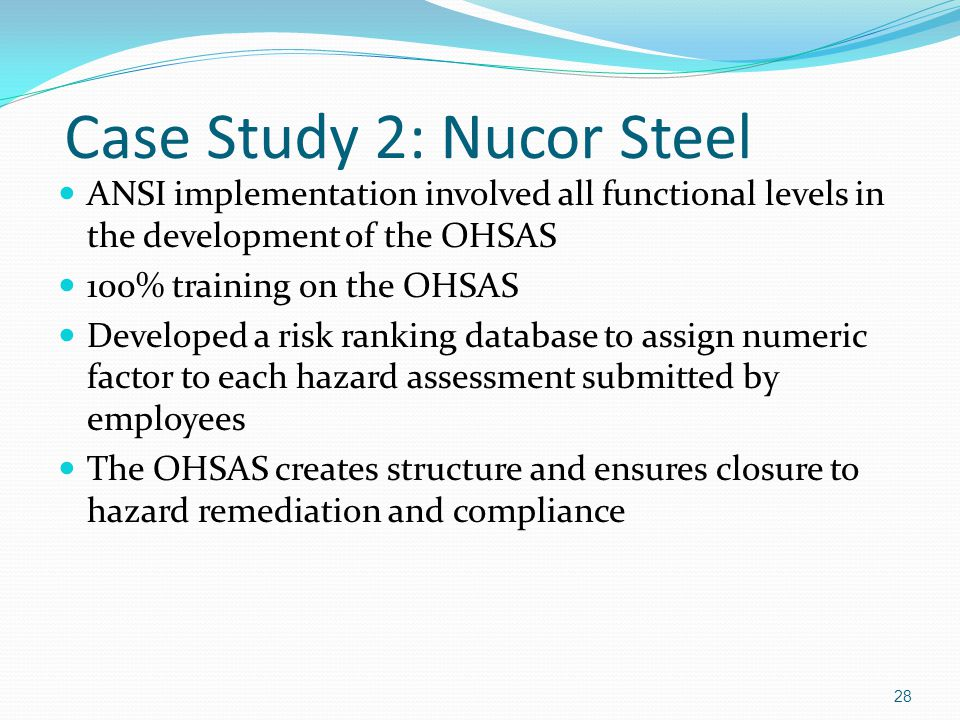 Case Study 2: Nucor Steel ANSI implementation involved all functional levels in the development of the OHSAS 100% training on the OHSAS Developed a risk ranking database to assign numeric factor to each hazard assessment submitted by employees The OHSAS creates structure and ensures closure to hazard remediation and compliance 28