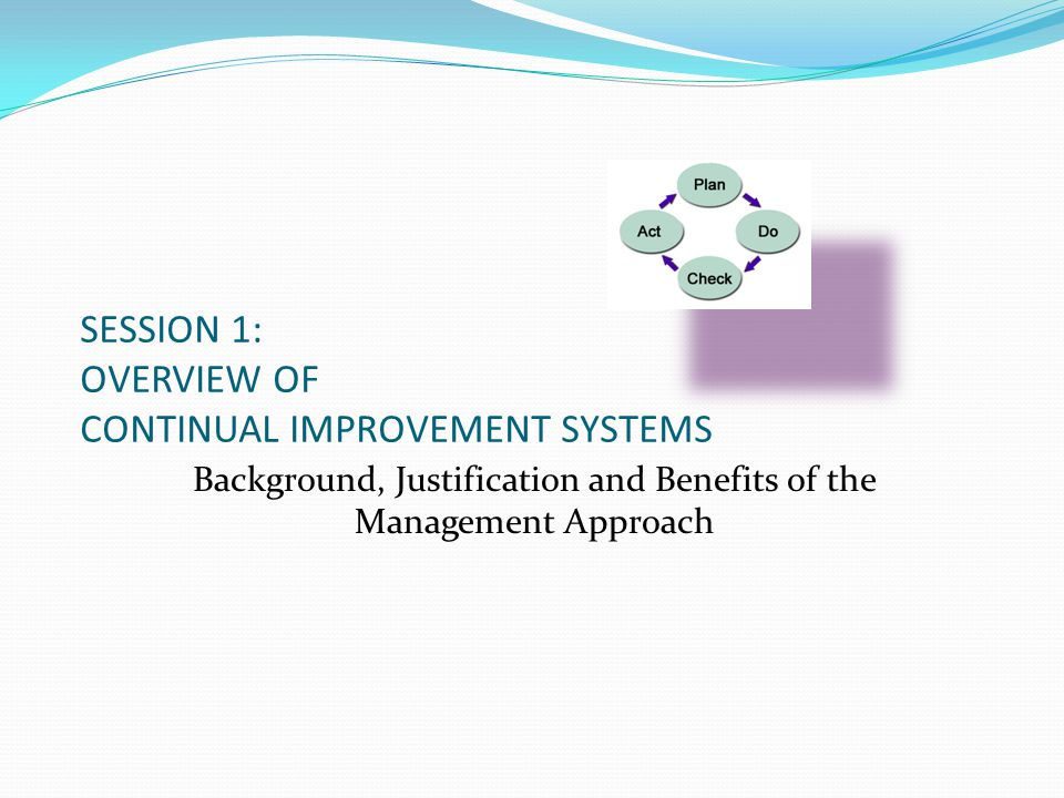 SESSION 1: OVERVIEW OF CONTINUAL IMPROVEMENT SYSTEMS Background, Justification and Benefits of the Management Approach