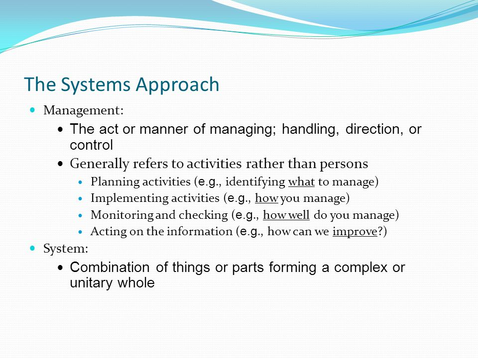 Management: The act or manner of managing; handling, direction, or control Generally refers to activities rather than persons Planning activities ( e.g., identifying what to manage) Implementing activities ( e.g., how you manage) Monitoring and checking ( e.g., how well do you manage) Acting on the information ( e.g., how can we improve ) System: Combination of things or parts forming a complex or unitary whole