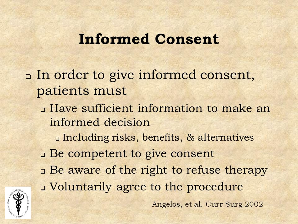 Informed Consent  In order to give informed consent, patients must  Have sufficient information to make an informed decision  Including risks, benefits, & alternatives  Be competent to give consent  Be aware of the right to refuse therapy  Voluntarily agree to the procedure Angelos, et al.