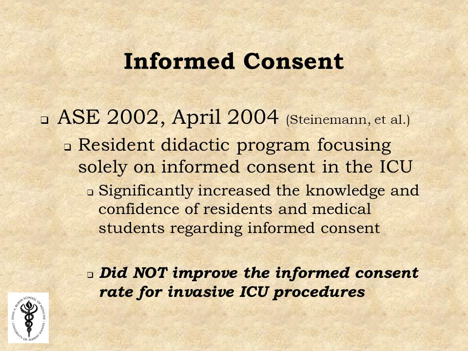 Informed Consent  ASE 2002, April 2004 (Steinemann, et al.)  Resident didactic program focusing solely on informed consent in the ICU  Significantly increased the knowledge and confidence of residents and medical students regarding informed consent  Did NOT improve the informed consent rate for invasive ICU procedures