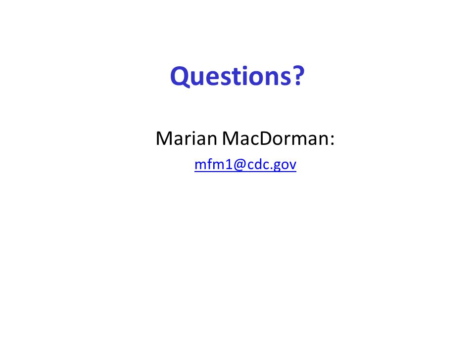Questions Marian MacDorman: mfm1@cdc.gov
