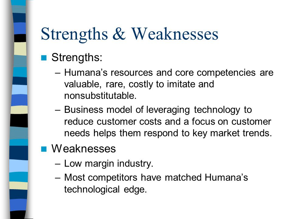 Strengths & Weaknesses Strengths: –Humana's resources and core competencies are valuable, rare, costly to imitate and nonsubstitutable.