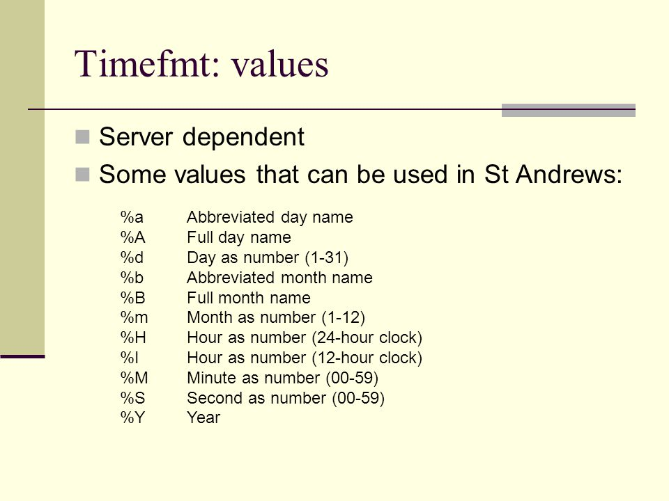 Timefmt: values Server dependent Some values that can be used in St Andrews: %aAbbreviated day name %AFull day name %dDay as number (1-31) %bAbbreviated month name %BFull month name %mMonth as number (1-12) %HHour as number (24-hour clock) %IHour as number (12-hour clock) %MMinute as number (00-59) %SSecond as number (00-59) %YYear