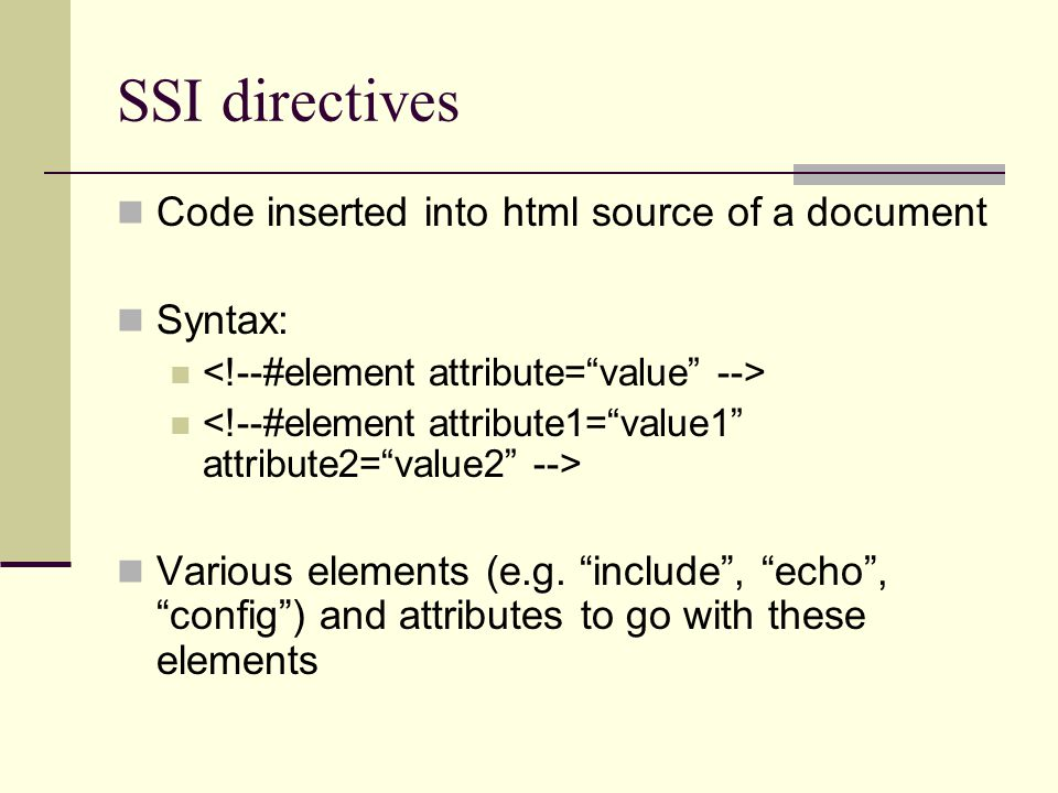 SSI directives Code inserted into html source of a document Syntax: Various elements (e.g.