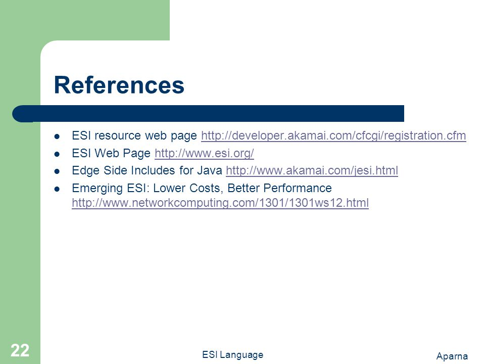 Aparna ESI Language 22 References ESI resource web page http://developer.akamai.com/cfcgi/registration.cfmhttp://developer.akamai.com/cfcgi/registration.cfm ESI Web Page http://www.esi.org/http://www.esi.org/ Edge Side Includes for Java http://www.akamai.com/jesi.htmlhttp://www.akamai.com/jesi.html Emerging ESI: Lower Costs, Better Performance http://www.networkcomputing.com/1301/1301ws12.html http://www.networkcomputing.com/1301/1301ws12.html