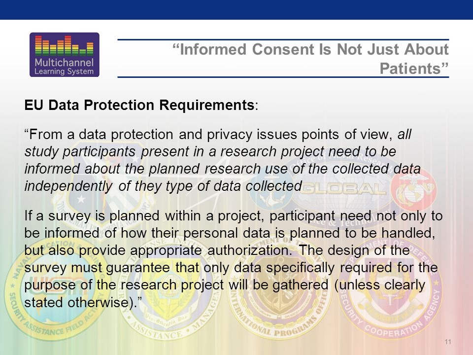 Informed Consent Is Not Just About Patients EU Data Protection Requirements: From a data protection and privacy issues points of view, all study participants present in a research project need to be informed about the planned research use of the collected data independently of they type of data collected If a survey is planned within a project, participant need not only to be informed of how their personal data is planned to be handled, but also provide appropriate authorization.