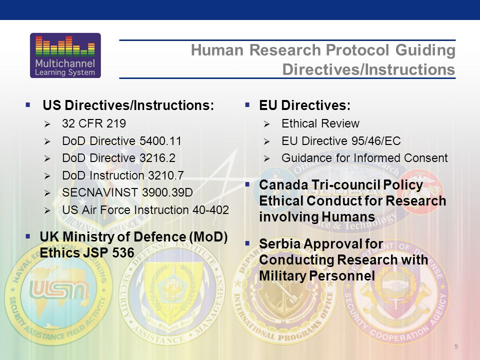 Human Research Protocol Guiding Directives/Instructions  US Directives/Instructions:  32 CFR 219  DoD Directive  DoD Directive  DoD Instruction  SECNAVINST D  US Air Force Instruction  UK Ministry of Defence (MoD) Ethics JSP 536  EU Directives:  Ethical Review  EU Directive 95/46/EC  Guidance for Informed Consent  Canada Tri-council Policy Ethical Conduct for Research involving Humans  Serbia Approval for Conducting Research with Military Personnel 9