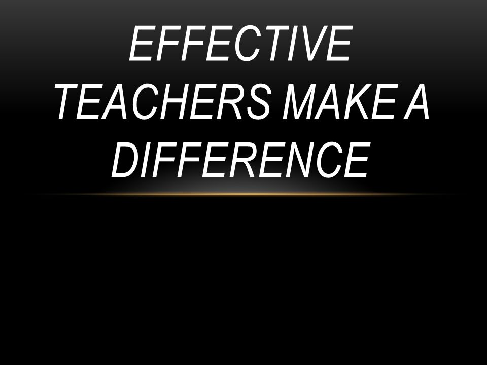 EFFECTIVE TEACHERS MAKE A DIFFERENCE