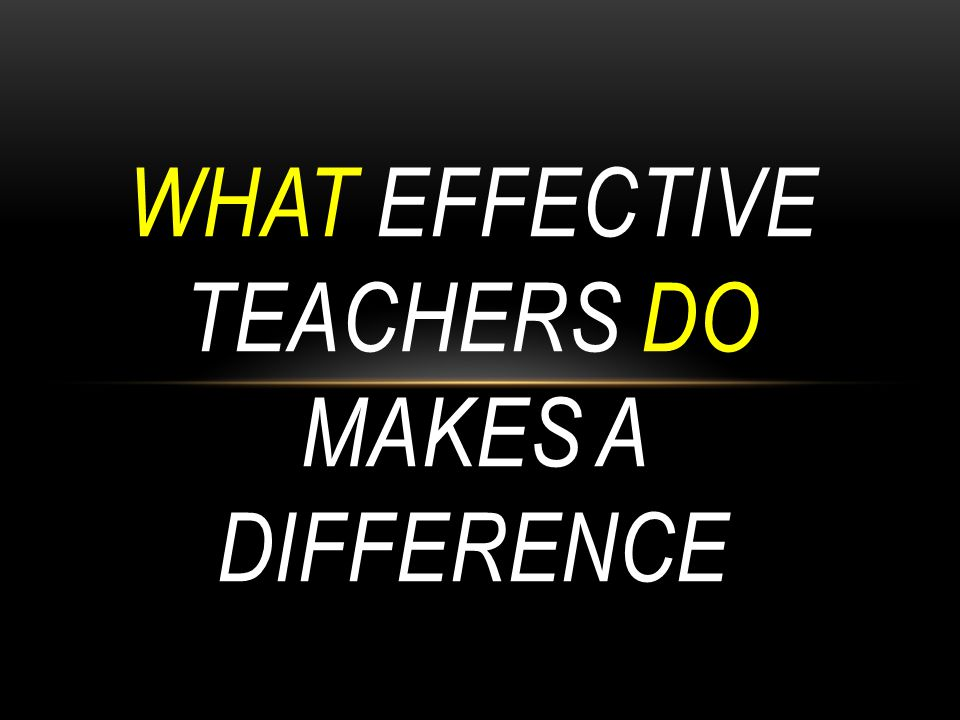 WHAT EFFECTIVE TEACHERS DO MAKES A DIFFERENCE