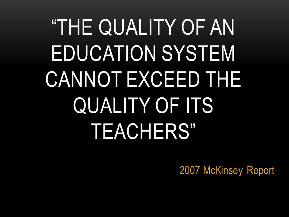 THE QUALITY OF AN EDUCATION SYSTEM CANNOT EXCEED THE QUALITY OF ITS TEACHERS 2007 McKinsey Report