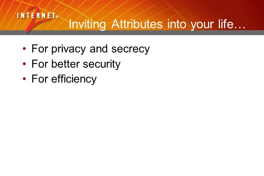 Inviting Attributes into your life… For privacy and secrecy For better security For efficiency