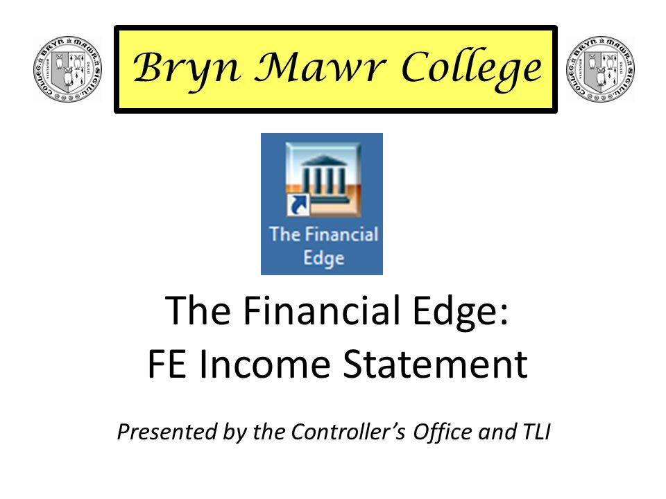 The Financial Edge: FE Income Statement Presented by the Controller's Office and TLI Bryn Mawr College