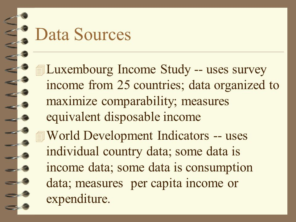 Data Sources 4 Luxembourg Income Study -- uses survey income from 25 countries; data organized to maximize comparability; measures equivalent disposable income 4 World Development Indicators -- uses individual country data; some data is income data; some data is consumption data; measures per capita income or expenditure.