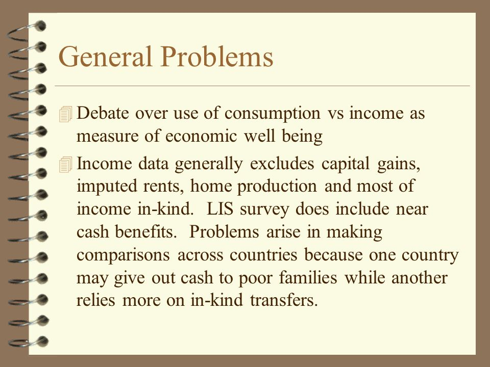 General Problems 4 Debate over use of consumption vs income as measure of economic well being 4 Income data generally excludes capital gains, imputed rents, home production and most of income in-kind.