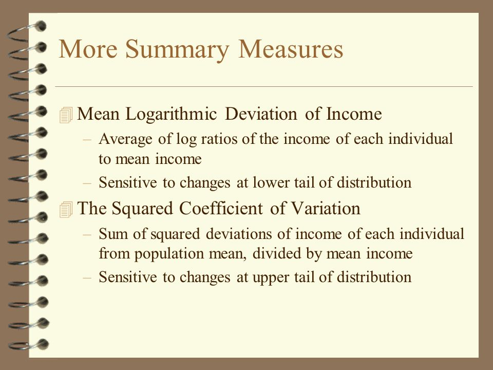 More Summary Measures 4 Mean Logarithmic Deviation of Income –Average of log ratios of the income of each individual to mean income –Sensitive to changes at lower tail of distribution 4 The Squared Coefficient of Variation –Sum of squared deviations of income of each individual from population mean, divided by mean income –Sensitive to changes at upper tail of distribution