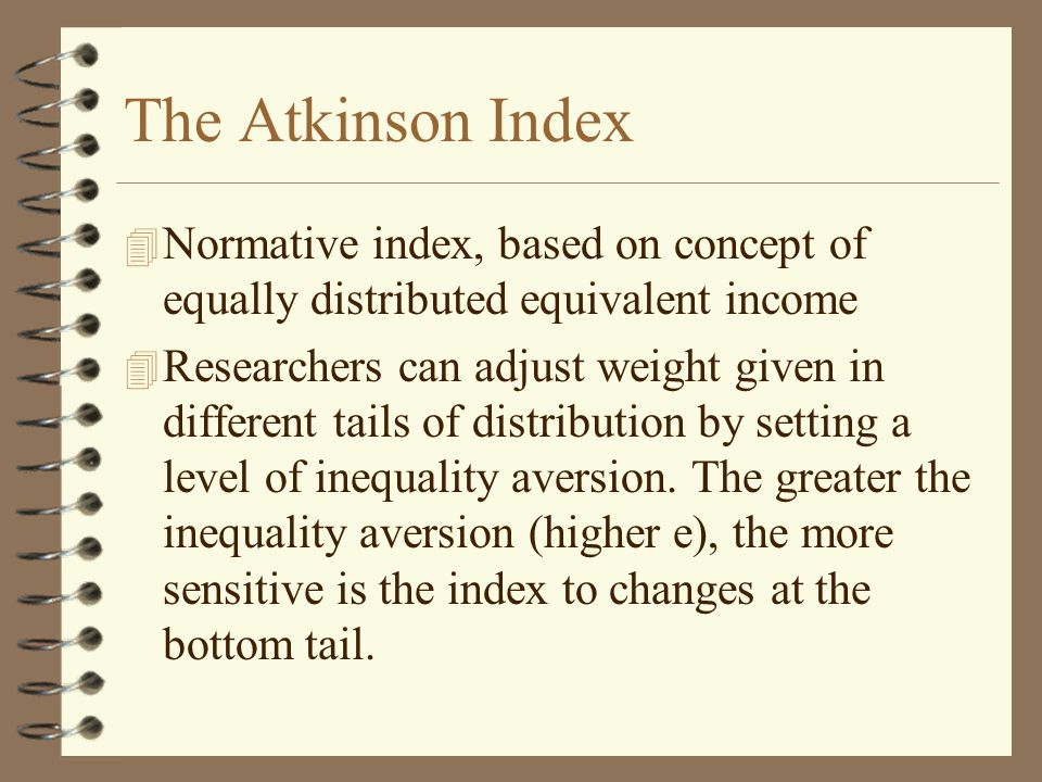 The Atkinson Index 4 Normative index, based on concept of equally distributed equivalent income 4 Researchers can adjust weight given in different tails of distribution by setting a level of inequality aversion.