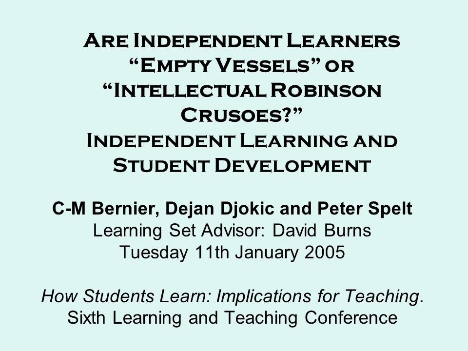 Are Independent Learners Empty Vessels or Intellectual Robinson Crusoes Independent Learning and Student Development C-M Bernier, Dejan Djokic and Peter Spelt Learning Set Advisor: David Burns Tuesday 11th January 2005 How Students Learn: Implications for Teaching.