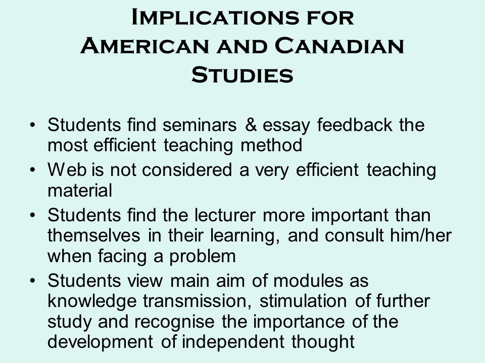 Implications for American and Canadian Studies Students find seminars & essay feedback the most efficient teaching method Web is not considered a very efficient teaching material Students find the lecturer more important than themselves in their learning, and consult him/her when facing a problem Students view main aim of modules as knowledge transmission, stimulation of further study and recognise the importance of the development of independent thought