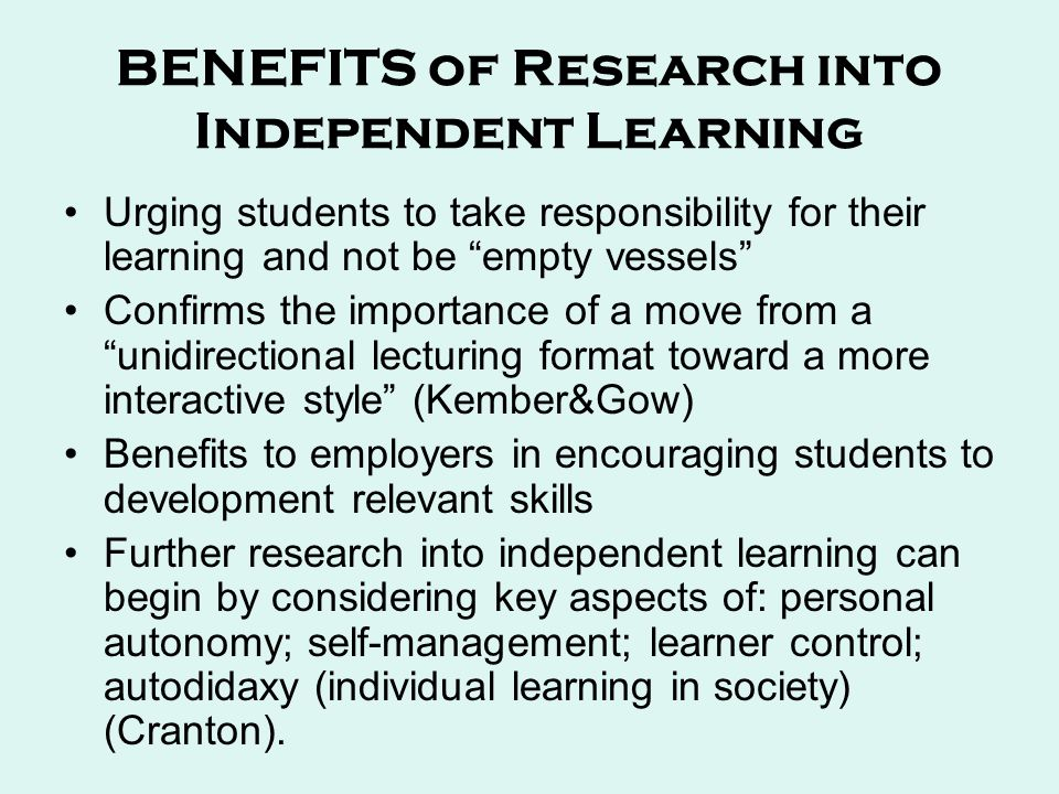 BENEFITS of Research into Independent Learning Urging students to take responsibility for their learning and not be empty vessels Confirms the importance of a move from a unidirectional lecturing format toward a more interactive style (Kember&Gow) Benefits to employers in encouraging students to development relevant skills Further research into independent learning can begin by considering key aspects of: personal autonomy; self-management; learner control; autodidaxy (individual learning in society) (Cranton).