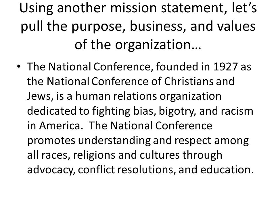 Using another mission statement, let's pull the purpose, business, and values of the organization… The National Conference, founded in 1927 as the National Conference of Christians and Jews, is a human relations organization dedicated to fighting bias, bigotry, and racism in America.