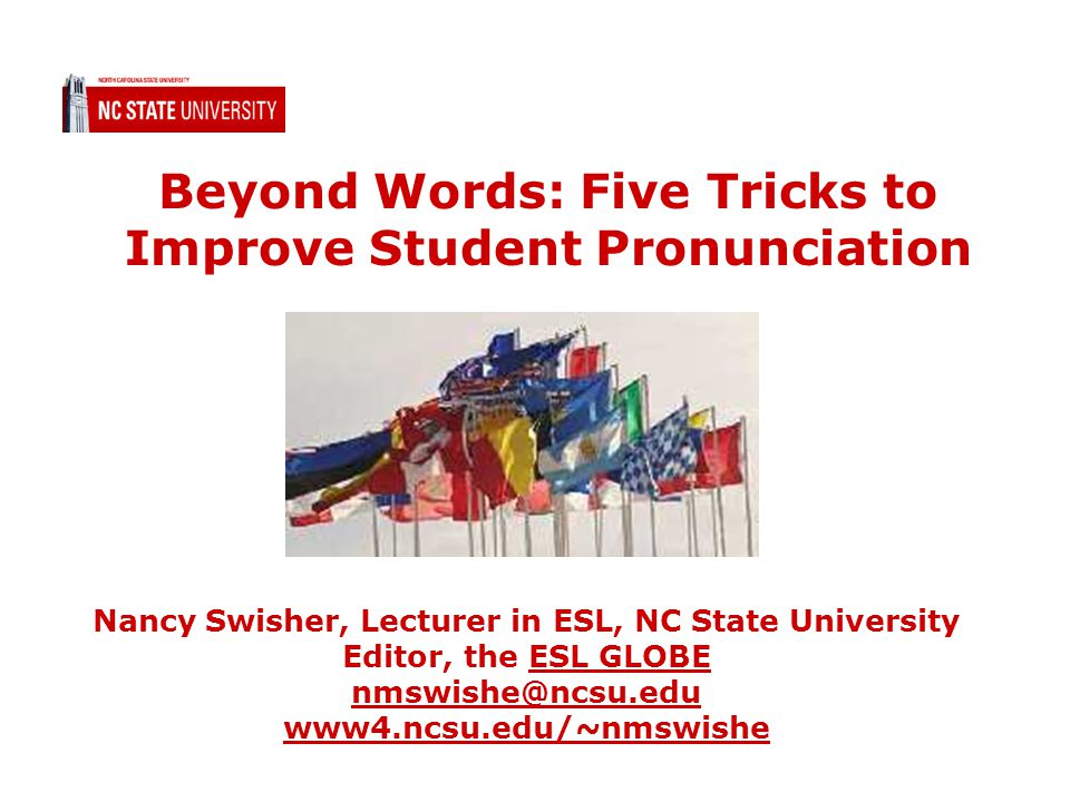 Beyond Words: Five Tricks to Improve Student Pronunciation Nancy Swisher, Lecturer in ESL, NC State University Editor, the ESL GLOBE nmswishe@ncsu.edu www4.ncsu.edu/~nmswisheESL GLOBE nmswishe@ncsu.edu www4.ncsu.edu/~nmswishe