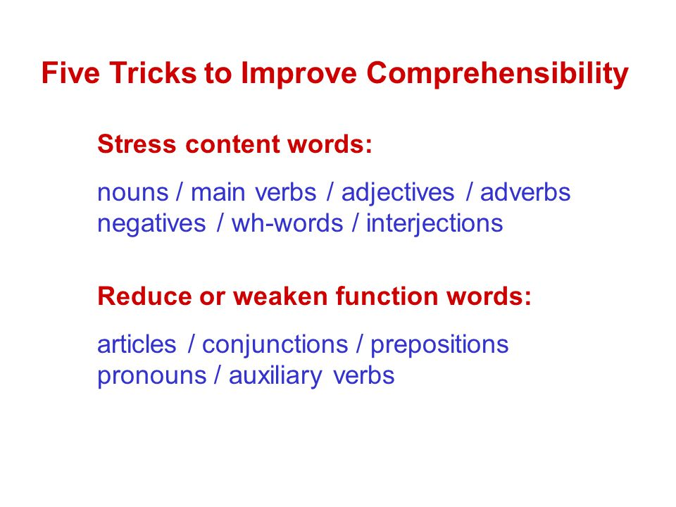 Five Tricks to Improve Comprehensibility Stress content words: nouns / main verbs / adjectives / adverbs negatives / wh-words / interjections Reduce or weaken function words: articles / conjunctions / prepositions pronouns / auxiliary verbs