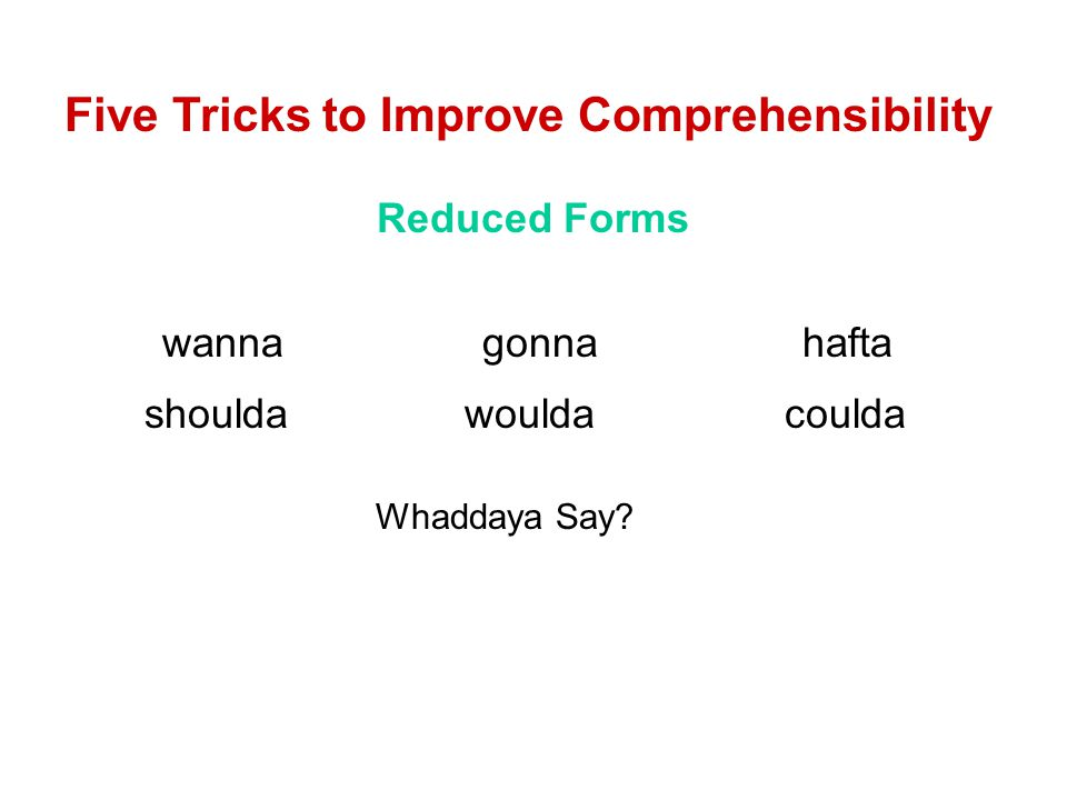 Five Tricks to Improve Comprehensibility Reduced Forms wannagonnahafta shouldawouldacoulda Whaddaya Say