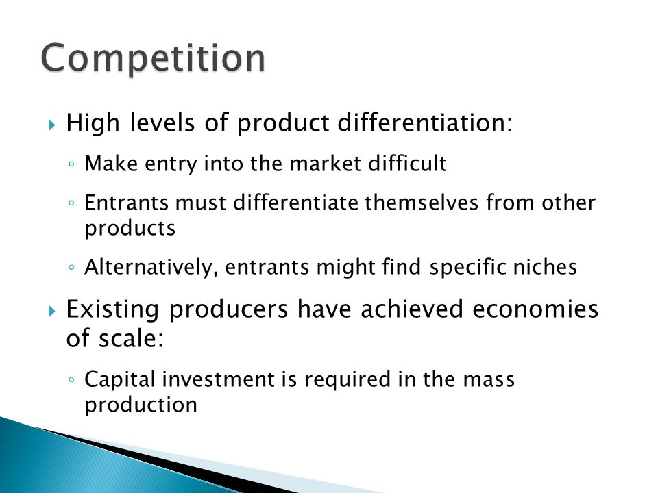  High levels of product differentiation: ◦ Make entry into the market difficult ◦ Entrants must differentiate themselves from other products ◦ Alternatively, entrants might find specific niches  Existing producers have achieved economies of scale: ◦ Capital investment is required in the mass production