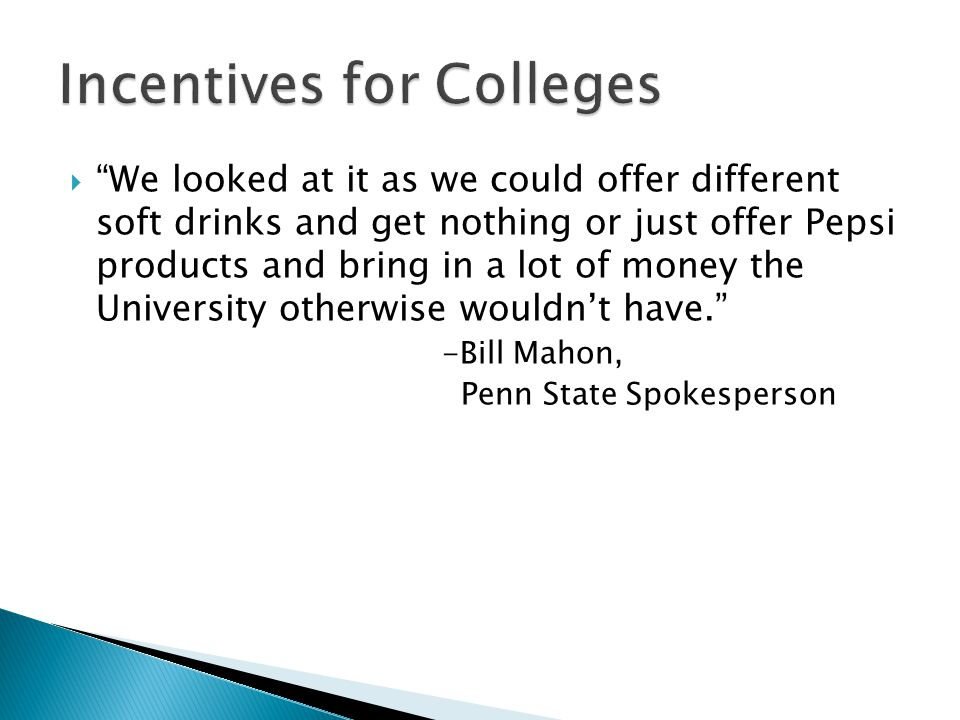  We looked at it as we could offer different soft drinks and get nothing or just offer Pepsi products and bring in a lot of money the University otherwise wouldn't have. -Bill Mahon, Penn State Spokesperson