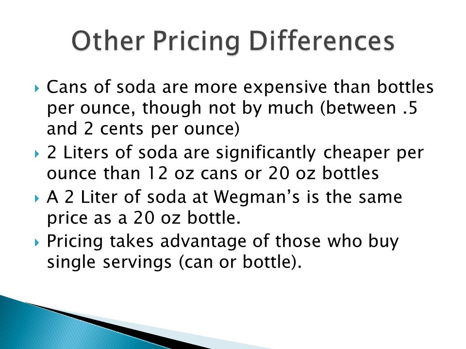  Cans of soda are more expensive than bottles per ounce, though not by much (between.5 and 2 cents per ounce)  2 Liters of soda are significantly cheaper per ounce than 12 oz cans or 20 oz bottles  A 2 Liter of soda at Wegman's is the same price as a 20 oz bottle.