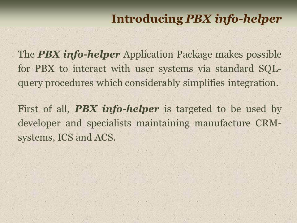 Introducing PBX info-helper The PBX info-helper Application Package makes possible for PBX to interact with user systems via standard SQL- query procedures which considerably simplifies integration.