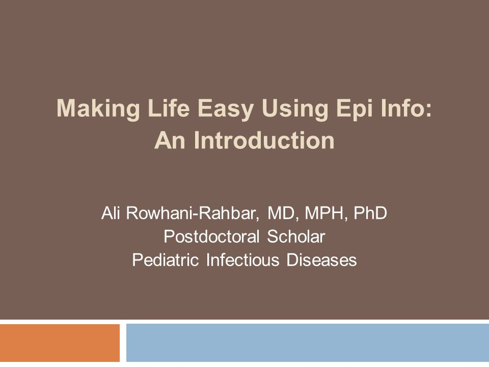 Making Life Easy Using Epi Info: An Introduction Ali Rowhani-Rahbar, MD, MPH, PhD Postdoctoral Scholar Pediatric Infectious Diseases