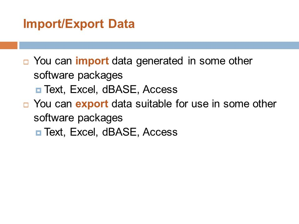 Import/Export Data  You can import data generated in some other software packages  Text, Excel, dBASE, Access  You can export data suitable for use in some other software packages  Text, Excel, dBASE, Access
