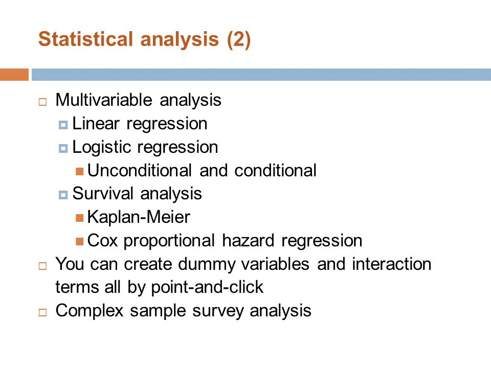 Statistical analysis (2)  Multivariable analysis  Linear regression  Logistic regression Unconditional and conditional  Survival analysis Kaplan-Meier Cox proportional hazard regression  You can create dummy variables and interaction terms all by point-and-click  Complex sample survey analysis