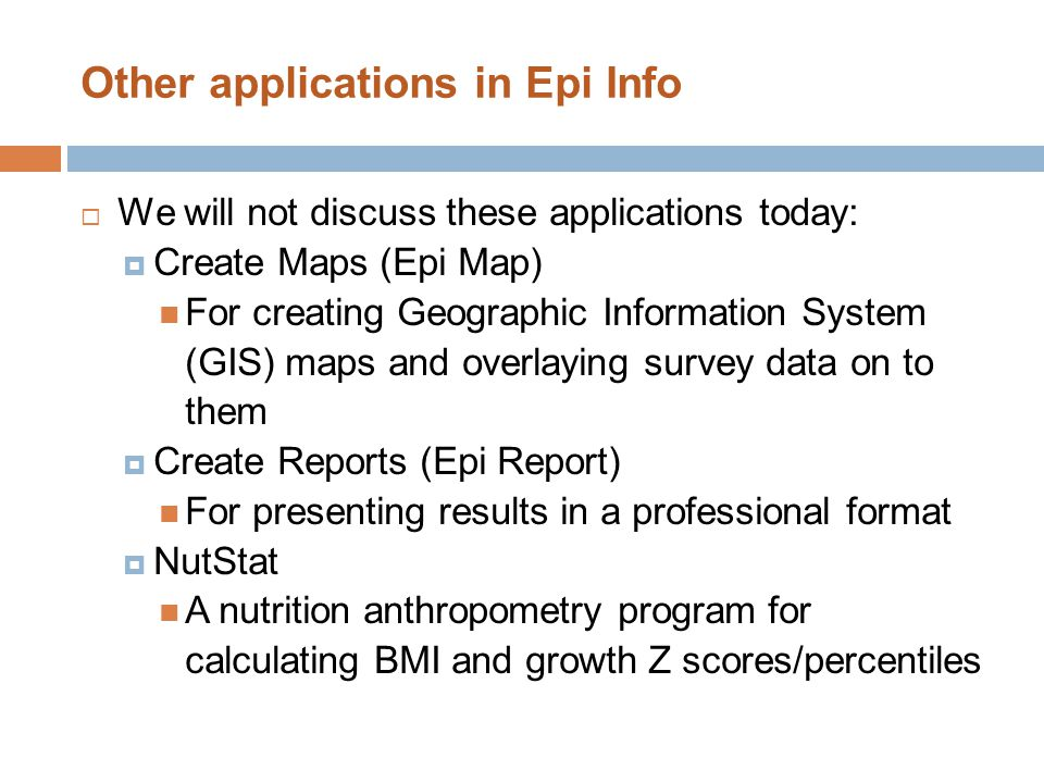 Other applications in Epi Info  We will not discuss these applications today:  Create Maps (Epi Map) For creating Geographic Information System (GIS) maps and overlaying survey data on to them  Create Reports (Epi Report) For presenting results in a professional format  NutStat A nutrition anthropometry program for calculating BMI and growth Z scores/percentiles