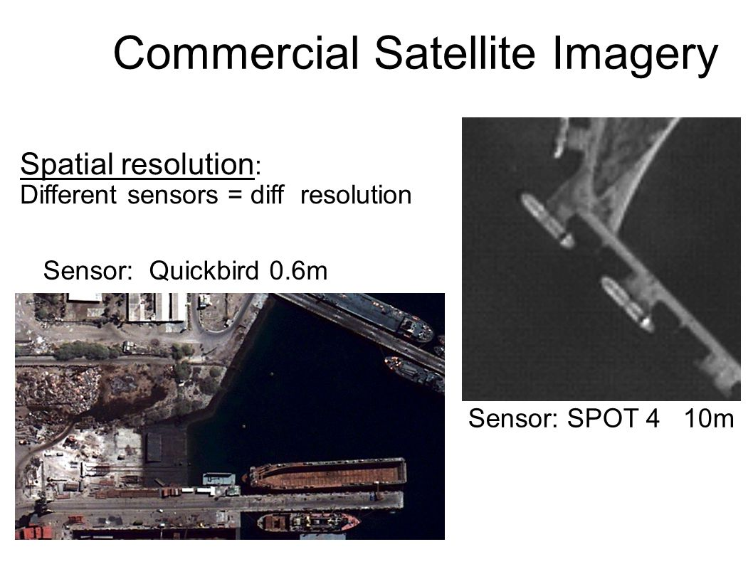 Commercial Satellite Imagery Sensor: SPOT 4 10m Sensor: Quickbird 0.6m Spatial resolution : Different sensors = diff resolution