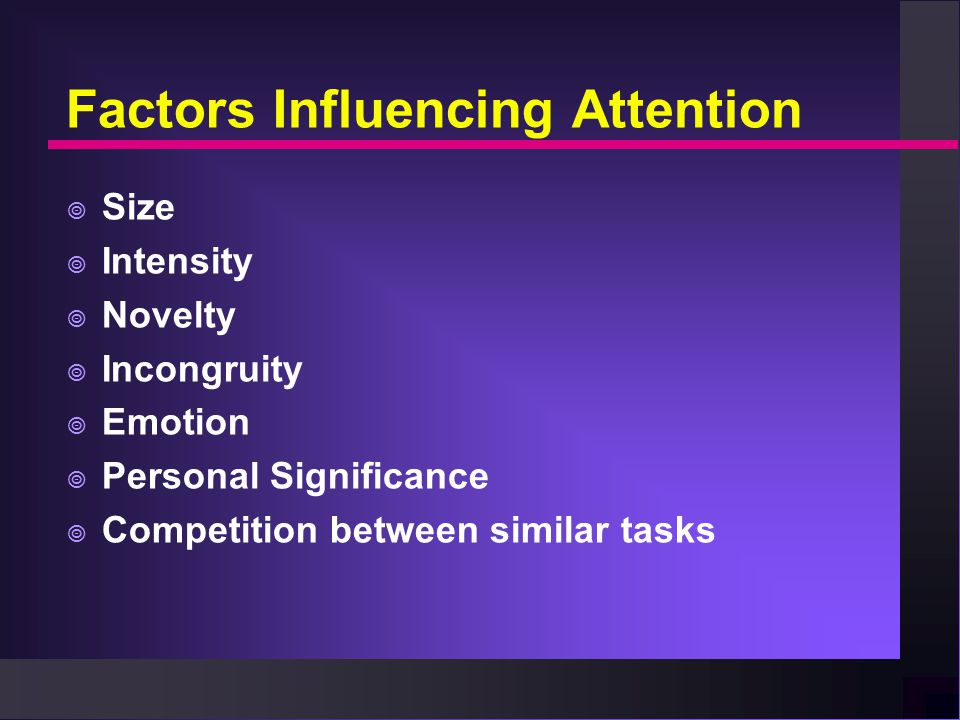 Factors Influencing Attention  Size  Intensity  Novelty  Incongruity  Emotion  Personal Significance  Competition between similar tasks