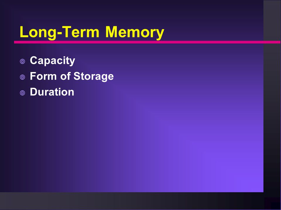 Long-Term Memory  Capacity  Form of Storage  Duration