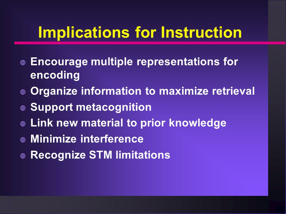 Implications for Instruction  Encourage multiple representations for encoding  Organize information to maximize retrieval  Support metacognition  Link new material to prior knowledge  Minimize interference  Recognize STM limitations