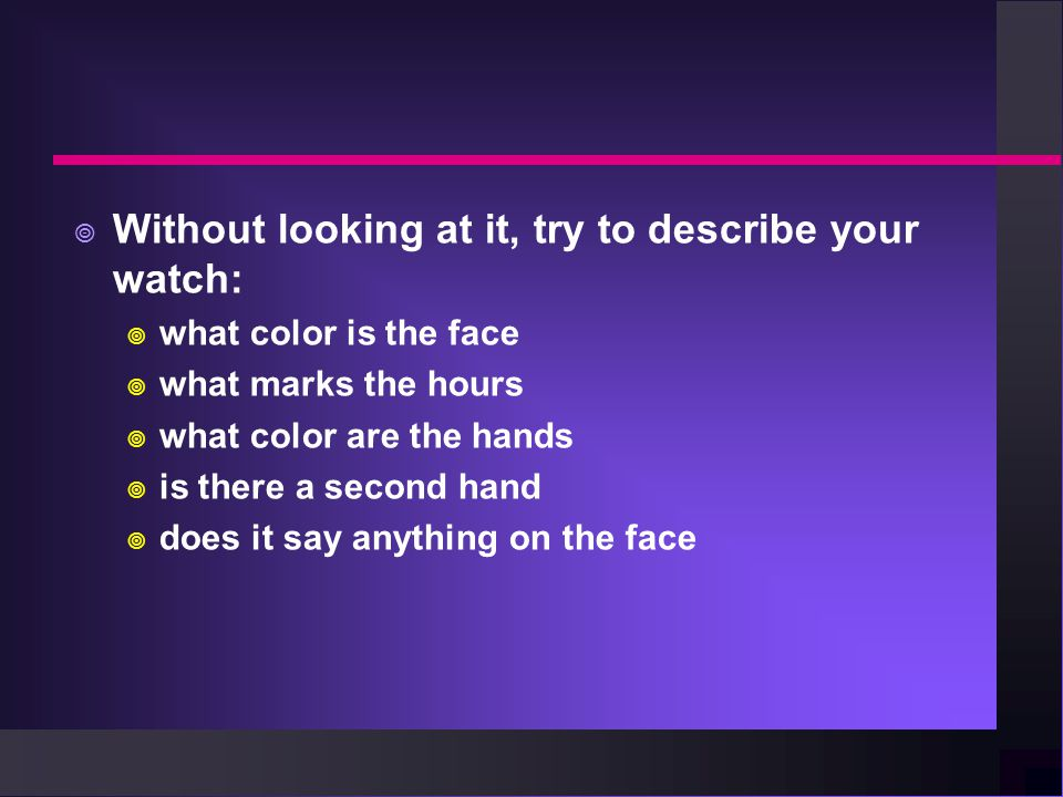  Without looking at it, try to describe your watch:  what color is the face  what marks the hours  what color are the hands  is there a second hand  does it say anything on the face
