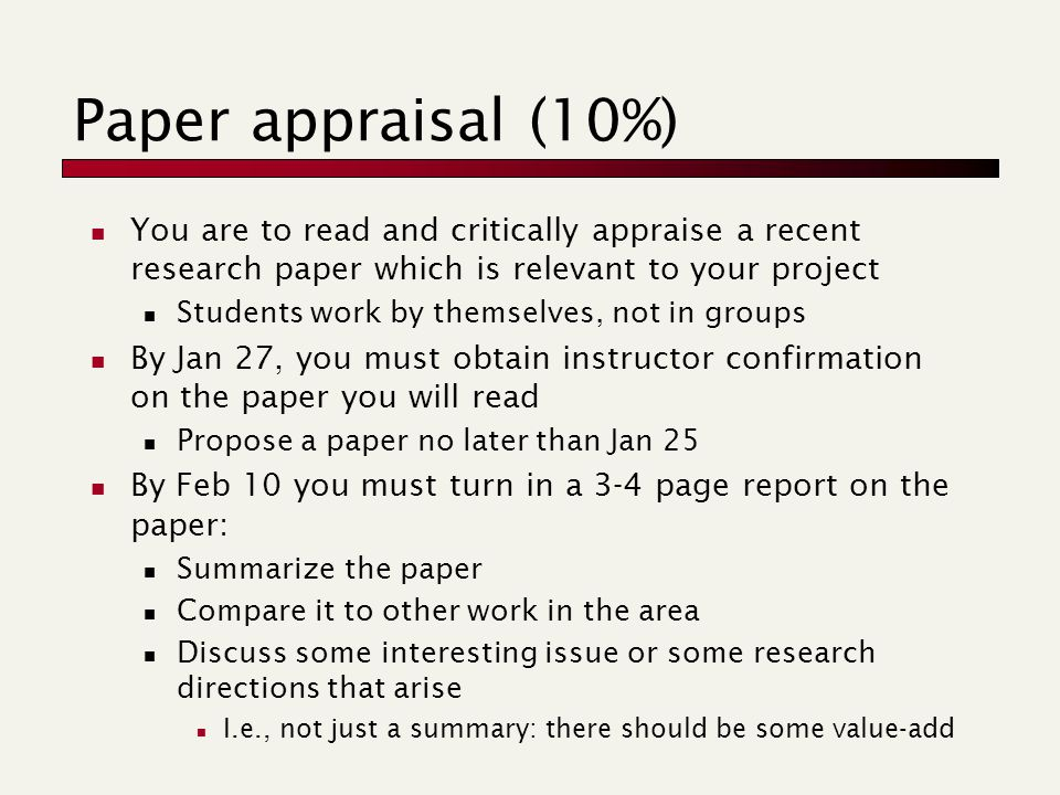 Paper appraisal (10%) You are to read and critically appraise a recent research paper which is relevant to your project Students work by themselves, not in groups By Jan 27, you must obtain instructor confirmation on the paper you will read Propose a paper no later than Jan 25 By Feb 10 you must turn in a 3-4 page report on the paper: Summarize the paper Compare it to other work in the area Discuss some interesting issue or some research directions that arise I.e., not just a summary: there should be some value-add