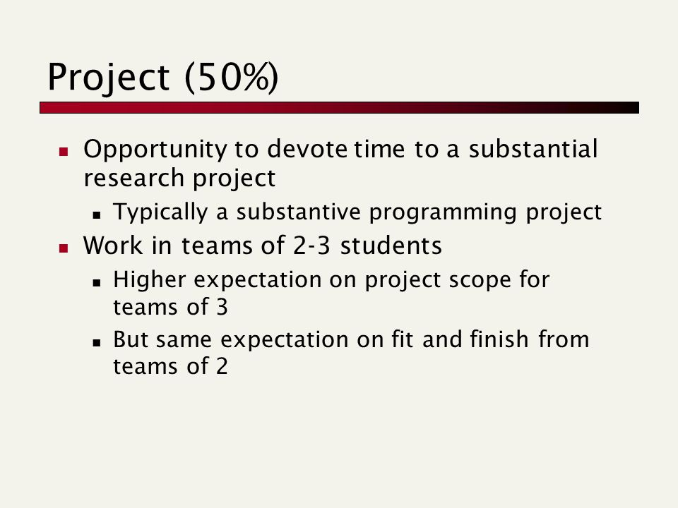 Project (50%) Opportunity to devote time to a substantial research project Typically a substantive programming project Work in teams of 2-3 students Higher expectation on project scope for teams of 3 But same expectation on fit and finish from teams of 2